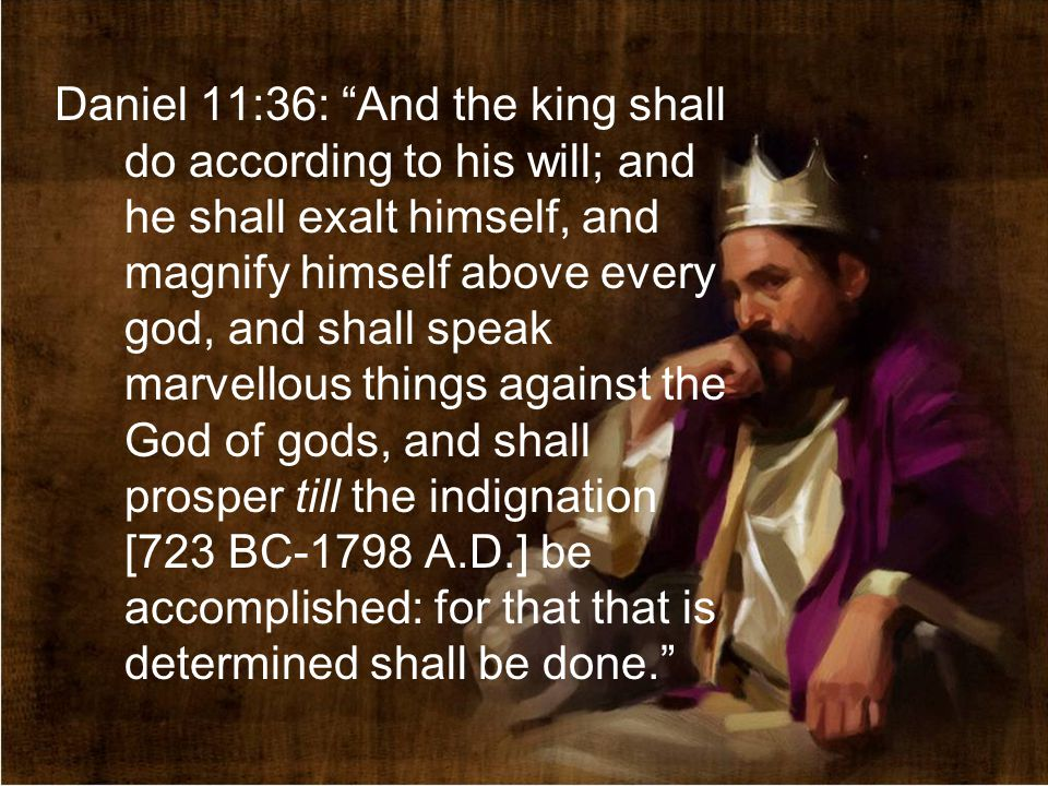 Daniel 11:36: And the king shall do according to his will; and he shall exalt himself, and magnify himself above every god, and shall speak marvellous things against the God of gods, and shall prosper till the indignation [723 BC-1798 A.D.] be accomplished: for that that is determined shall be done.